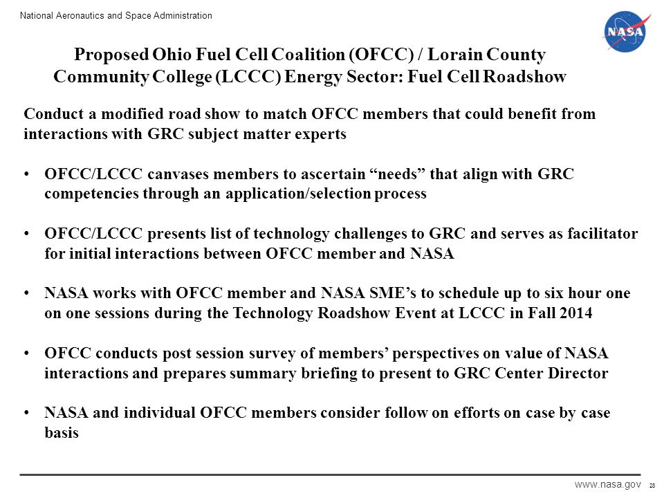 National Aeronautics and Space Administration www.nasa.gov 28 Proposed Ohio Fuel Cell Coalition (OFCC) / Lorain County Community College (LCCC) Energy Sector: Fuel Cell Roadshow Conduct a modified road show to match OFCC members that could benefit from interactions with GRC subject matter experts OFCC/LCCC canvases members to ascertain needs that align with GRC competencies through an application/selection process OFCC/LCCC presents list of technology challenges to GRC and serves as facilitator for initial interactions between OFCC member and NASA NASA works with OFCC member and NASA SME's to schedule up to six hour one on one sessions during the Technology Roadshow Event at LCCC in Fall 2014 OFCC conducts post session survey of members' perspectives on value of NASA interactions and prepares summary briefing to present to GRC Center Director NASA and individual OFCC members consider follow on efforts on case by case basis