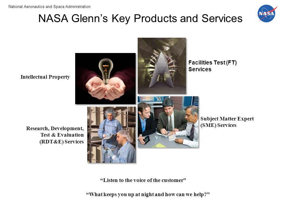 National Aeronautics and Space Administration www.nasa.gov Your Title Here 7 SignOffPage NASA Glenn's Key Products and Services Facilities Test (FT) Services Intellectual Property Research, Development, Test & Evaluation (RDT&E) Services Subject Matter Expert (SME) Services Listen to the voice of the customer What keeps you up at night and how can we help