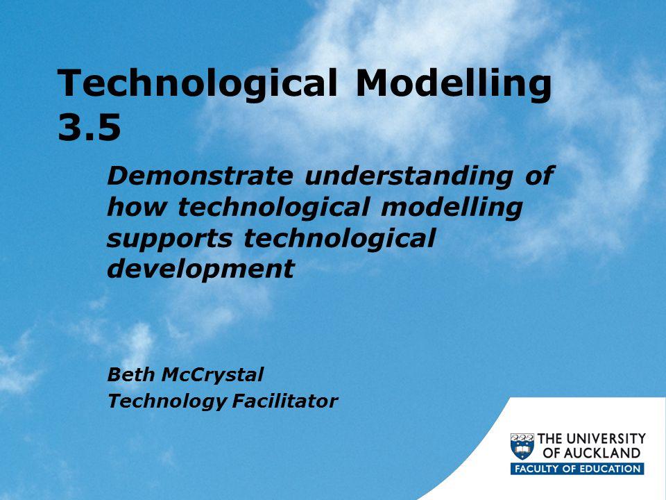 Technological Modelling 3.5 Demonstrate understanding of how technological modelling supports technological development Beth McCrystal Technology Facilitator