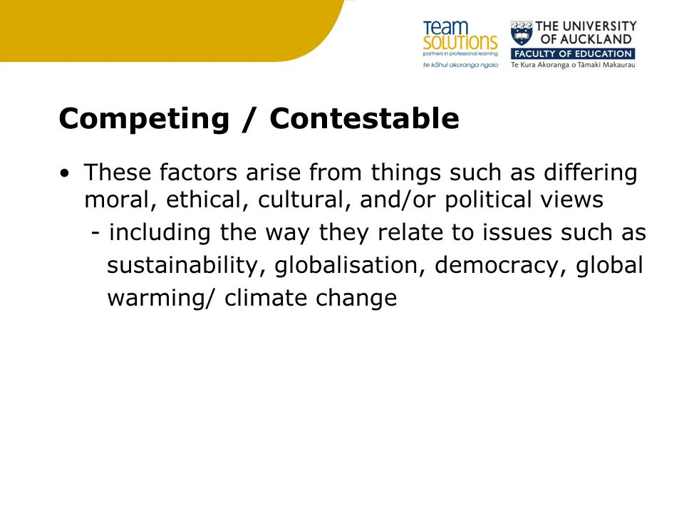 Competing / Contestable These factors arise from things such as differing moral, ethical, cultural, and/or political views - including the way they relate to issues such as sustainability, globalisation, democracy, global warming/ climate change