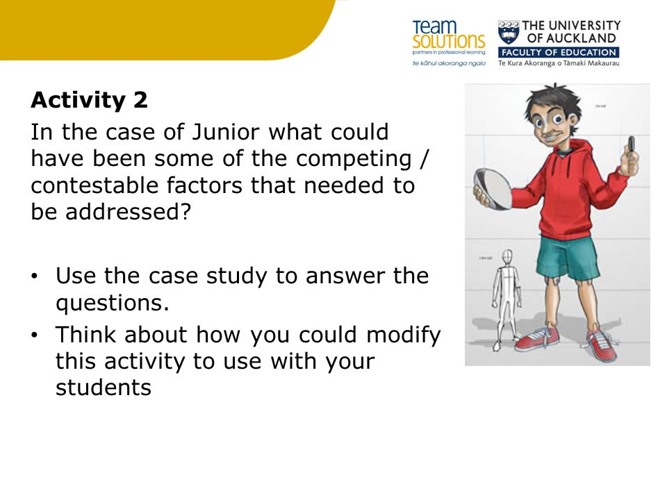Activity 2 In the case of Junior what could have been some of the competing / contestable factors that needed to be addressed.