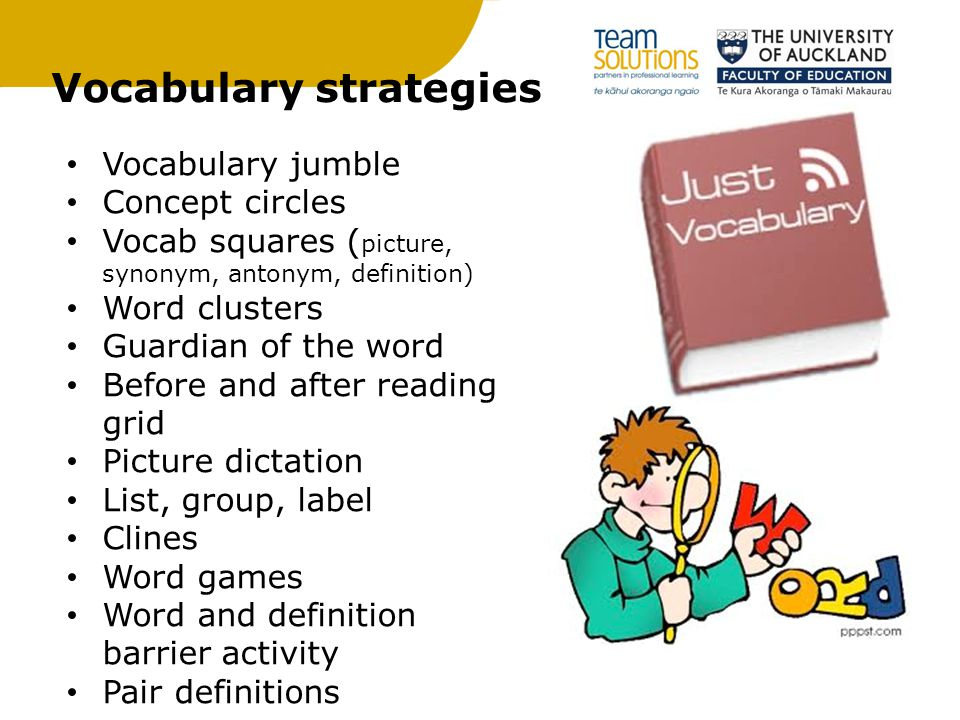 Vocabulary strategies Vocabulary jumble Concept circles Vocab squares ( picture, synonym, antonym, definition) Word clusters Guardian of the word Before and after reading grid Picture dictation List, group, label Clines Word games Word and definition barrier activity Pair definitions
