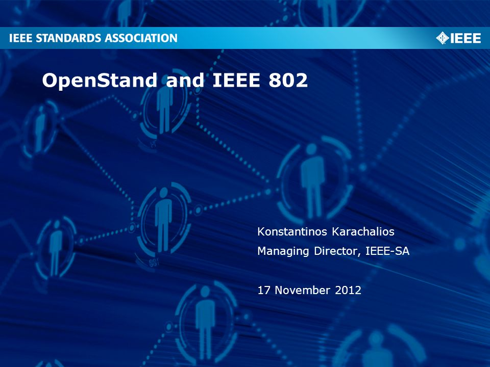 OpenStand and IEEE 802 Konstantinos Karachalios Managing Director, IEEE-SA 17 November 2012