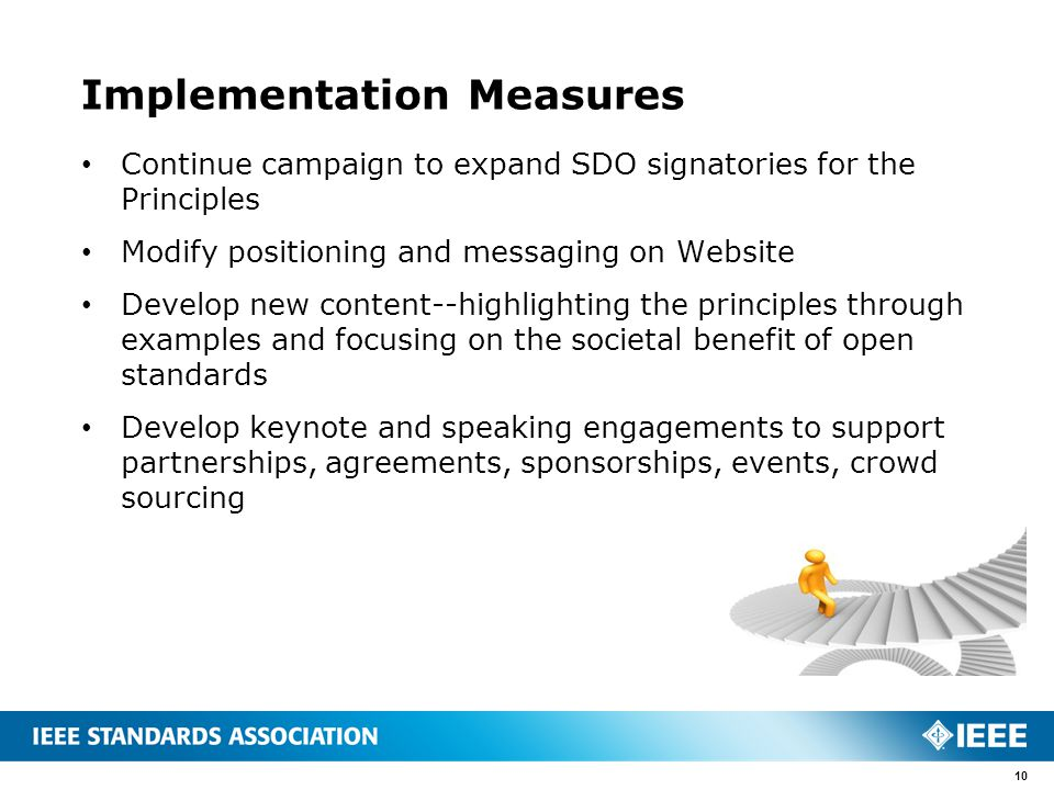 Implementation Measures Continue campaign to expand SDO signatories for the Principles Modify positioning and messaging on Website Develop new content--highlighting the principles through examples and focusing on the societal benefit of open standards Develop keynote and speaking engagements to support partnerships, agreements, sponsorships, events, crowd sourcing 10