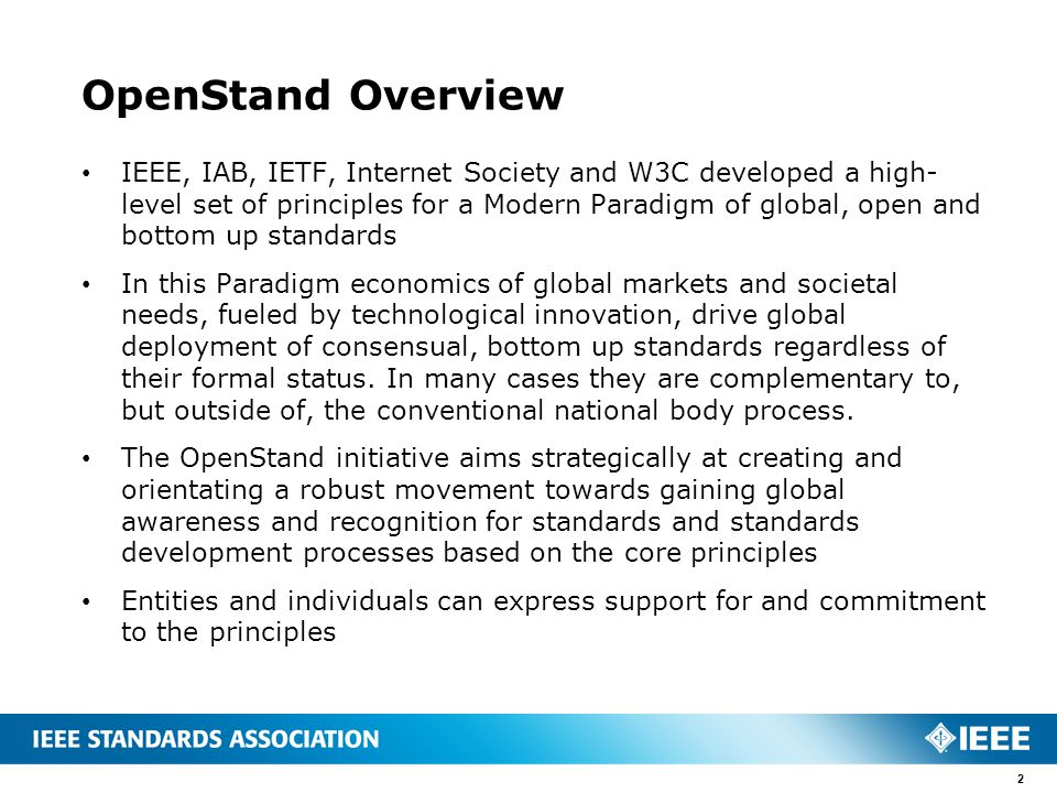 OpenStand Overview IEEE, IAB, IETF, Internet Society and W3C developed a high- level set of principles for a Modern Paradigm of global, open and bottom up standards In this Paradigm economics of global markets and societal needs, fueled by technological innovation, drive global deployment of consensual, bottom up standards regardless of their formal status.