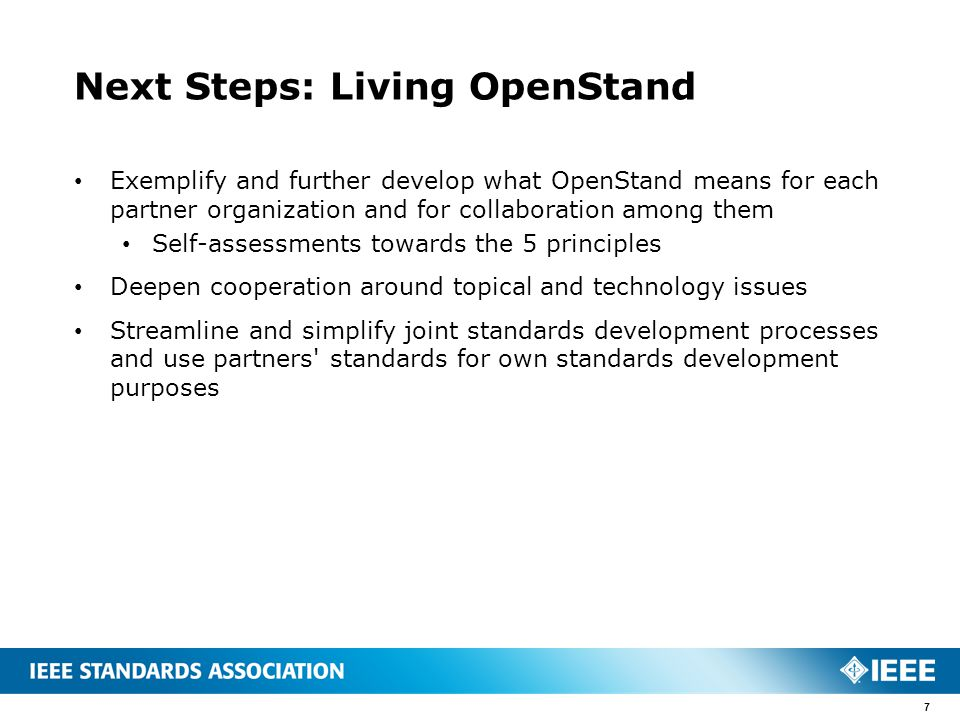 Next Steps: Living OpenStand Exemplify and further develop what OpenStand means for each partner organization and for collaboration among them Self-assessments towards the 5 principles Deepen cooperation around topical and technology issues Streamline and simplify joint standards development processes and use partners standards for own standards development purposes 7