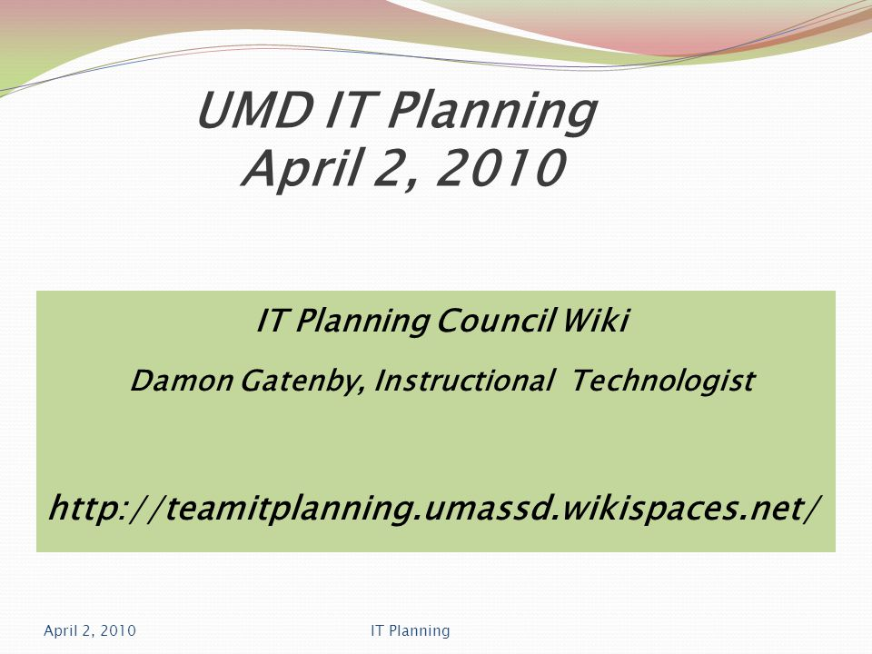 UMD IT Planning April 2, 2010 IT Planning Council Wiki Damon Gatenby, Instructional Technologist http://teamitplanning.umassd.wikispaces.net/ April 2, 2010IT Planning