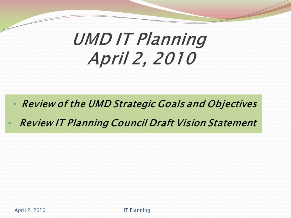 UMD IT Planning April 2, 2010 Review of the UMD Strategic Goals and Objectives Review IT Planning Council Draft Vision Statement April 2, 2010IT Planning