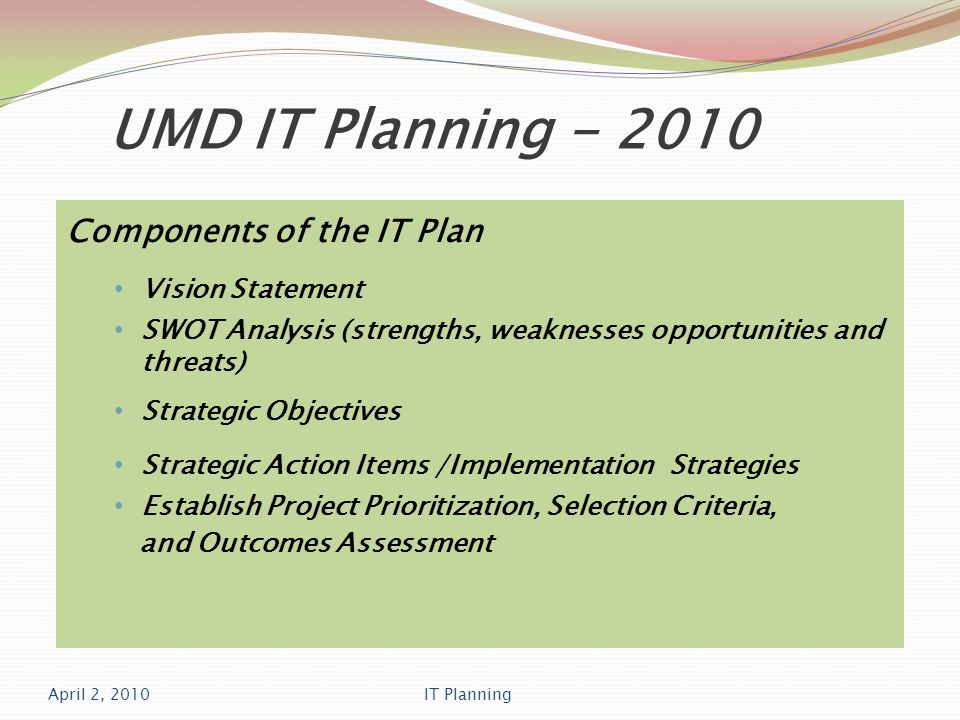UMD IT Planning - 2010 Components of the IT Plan Vision Statement SWOT Analysis (strengths, weaknesses opportunities and threats) Strategic Objectives Strategic Action Items /Implementation Strategies Establish Project Prioritization, Selection Criteria, and Outcomes Assessment April 2, 2010IT Planning