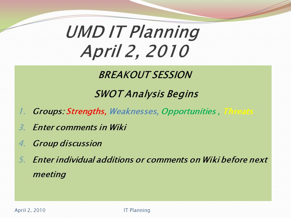 UMD IT Planning April 2, 2010 BREAKOUT SESSION SWOT Analysis Begins 1.Groups: Strengths, Weaknesses, Opportunities, Threats 3.Enter comments in Wiki 4.Group discussion 5.Enter individual additions or comments on Wiki before next meeting April 2, 2010IT Planning