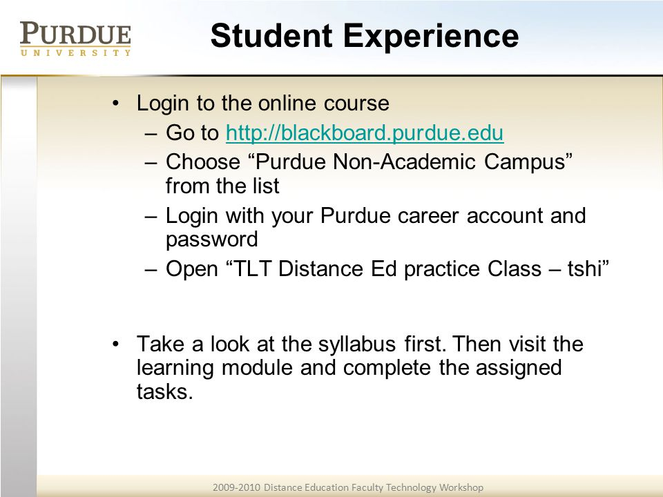 2009-2010 Distance Education Faculty Technology Workshop Student Experience Login to the online course –Go to http://blackboard.purdue.eduhttp://blackboard.purdue.edu –Choose Purdue Non-Academic Campus from the list –Login with your Purdue career account and password –Open TLT Distance Ed practice Class – tshi Take a look at the syllabus first.