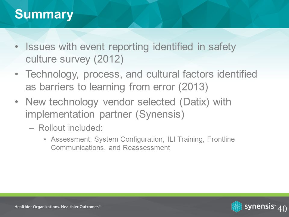 Issues with event reporting identified in safety culture survey (2012) Technology, process, and cultural factors identified as barriers to learning from error (2013) New technology vendor selected (Datix) with implementation partner (Synensis) –Rollout included: Assessment, System Configuration, ILI Training, Frontline Communications, and Reassessment Summary 40