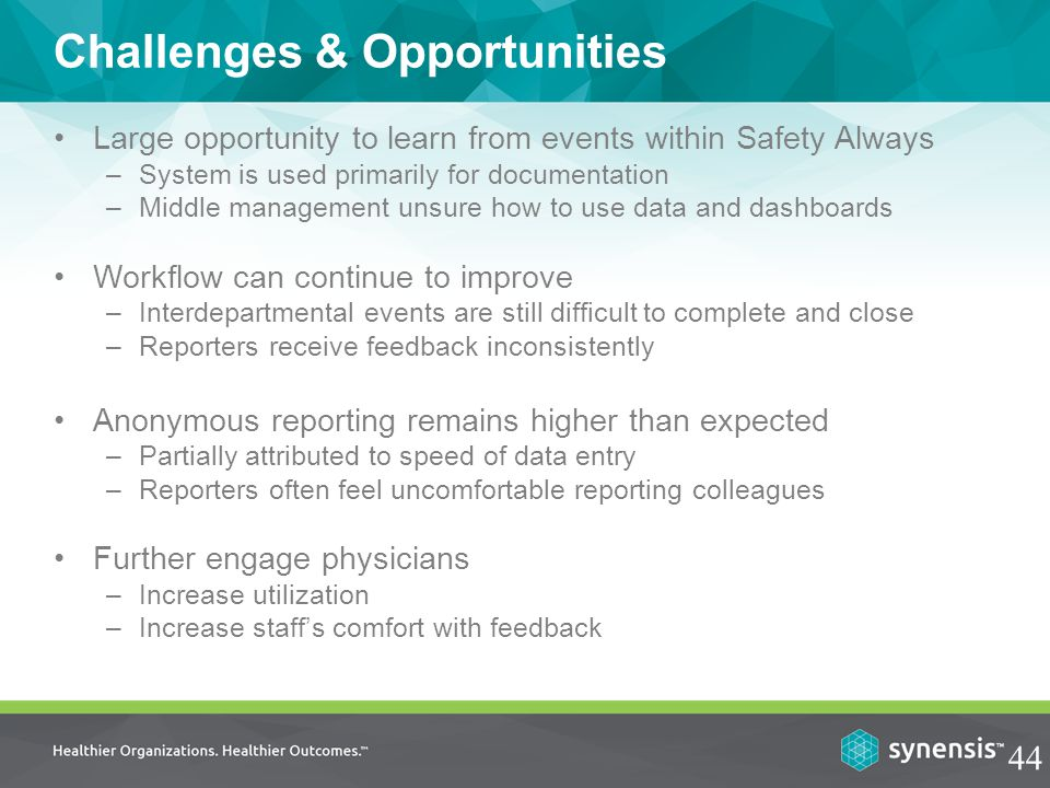 Challenges & Opportunities Large opportunity to learn from events within Safety Always –System is used primarily for documentation –Middle management unsure how to use data and dashboards Workflow can continue to improve –Interdepartmental events are still difficult to complete and close –Reporters receive feedback inconsistently Anonymous reporting remains higher than expected –Partially attributed to speed of data entry –Reporters often feel uncomfortable reporting colleagues Further engage physicians –Increase utilization –Increase staff's comfort with feedback 44