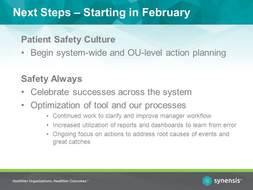 Patient Safety Culture Begin system-wide and OU-level action planning Safety Always Celebrate successes across the system Optimization of tool and our processes Continued work to clarify and improve manager workflow Increased utilization of reports and dashboards to learn from error Ongoing focus on actions to address root causes of events and great catches Next Steps – Starting in February