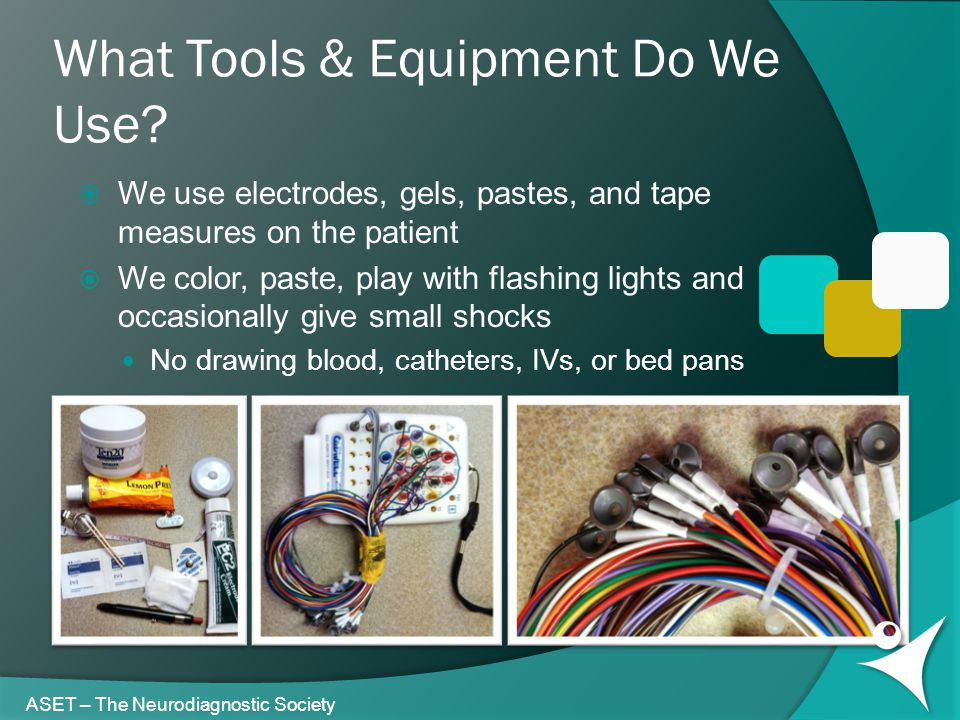 What Tools & Equipment Do We Use? ASET – The Neurodiagnostic Society  We use electrodes, gels, pastes, and tape measures on the patient  We color, p