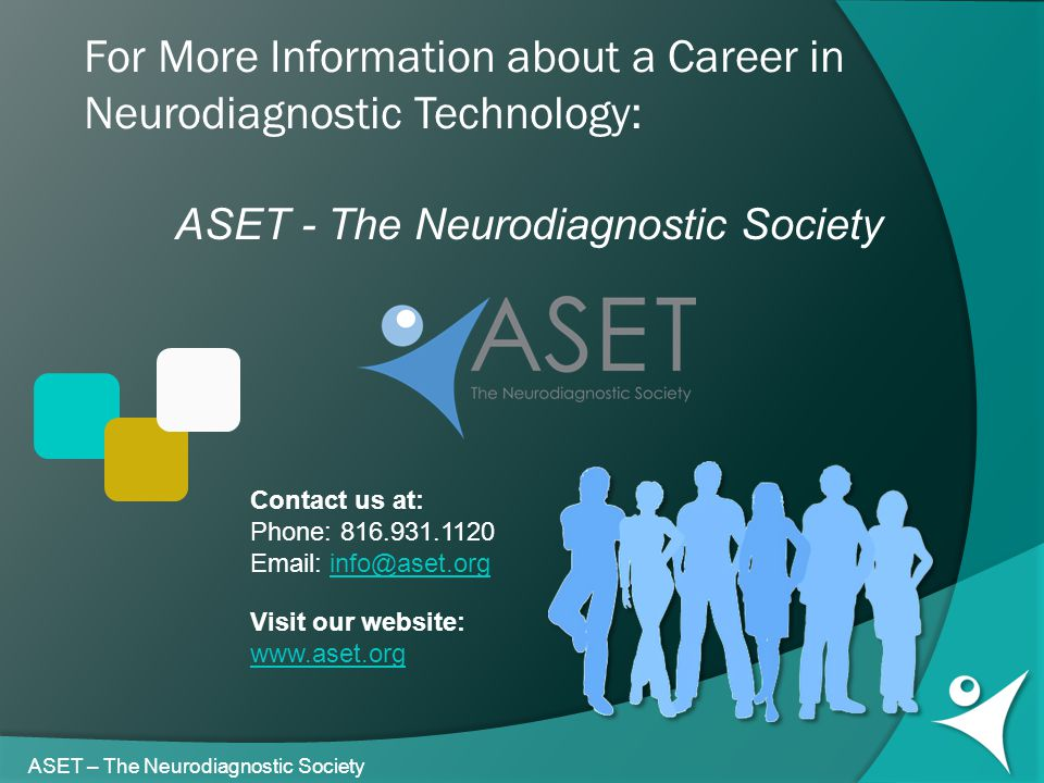 For More Information about a Career in Neurodiagnostic Technology: ASET - The Neurodiagnostic Society Contact us at: Phone: 816.931.1120 Email: info@aset.orginfo@aset.org Visit our website: www.aset.org ASET – The Neurodiagnostic Society