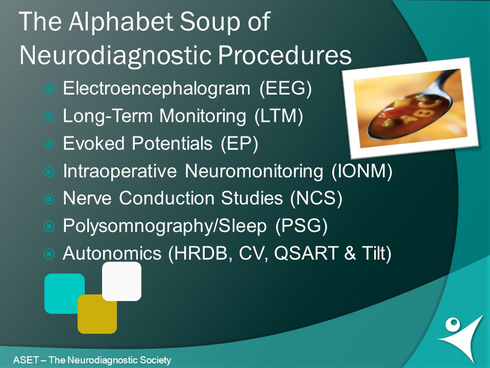 The Alphabet Soup of Neurodiagnostic Procedures ASET – The Neurodiagnostic Society  Electroencephalogram (EEG)  Long-Term Monitoring (LTM)  Evoked Potentials (EP)  Intraoperative Neuromonitoring (IONM)  Nerve Conduction Studies (NCS)  Polysomnography/Sleep (PSG)  Autonomics (HRDB, CV, QSART & Tilt)