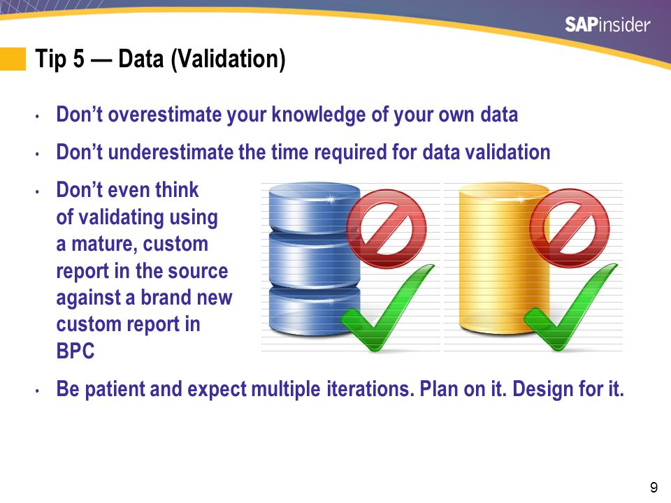 9 Tip 5 — Data (Validation) Don't overestimate your knowledge of your own data Don't underestimate the time required for data validation Don't even think of validating using a mature, custom report in the source against a brand new custom report in BPC Be patient and expect multiple iterations.