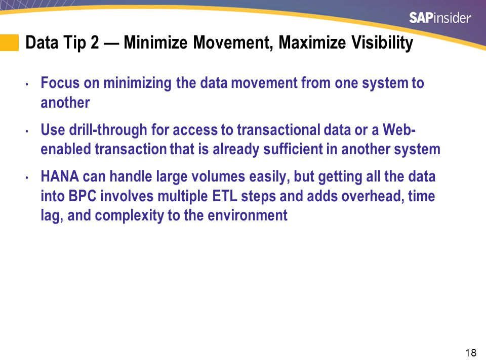 18 Data Tip 2 — Minimize Movement, Maximize Visibility Focus on minimizing the data movement from one system to another Use drill-through for access to transactional data or a Web- enabled transaction that is already sufficient in another system HANA can handle large volumes easily, but getting all the data into BPC involves multiple ETL steps and adds overhead, time lag, and complexity to the environment