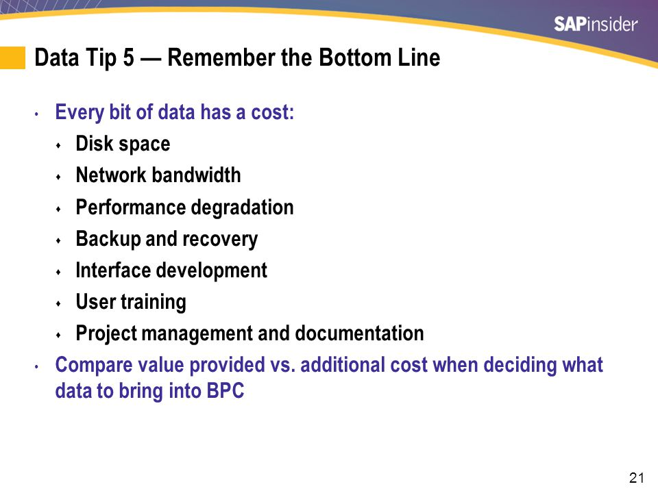 21 Data Tip 5 — Remember the Bottom Line Every bit of data has a cost:  Disk space  Network bandwidth  Performance degradation  Backup and recovery  Interface development  User training  Project management and documentation Compare value provided vs.