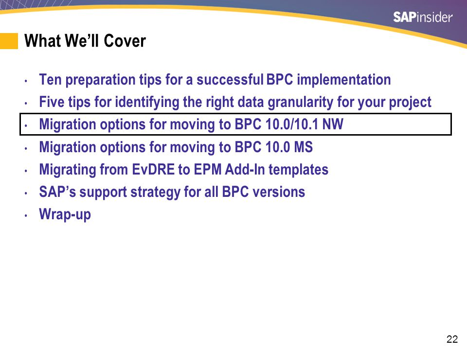 22 What We'll Cover Ten preparation tips for a successful BPC implementation Five tips for identifying the right data granularity for your project Migration options for moving to BPC 10.0/10.1 NW Migration options for moving to BPC 10.0 MS Migrating from EvDRE to EPM Add-In templates SAP's support strategy for all BPC versions Wrap-up