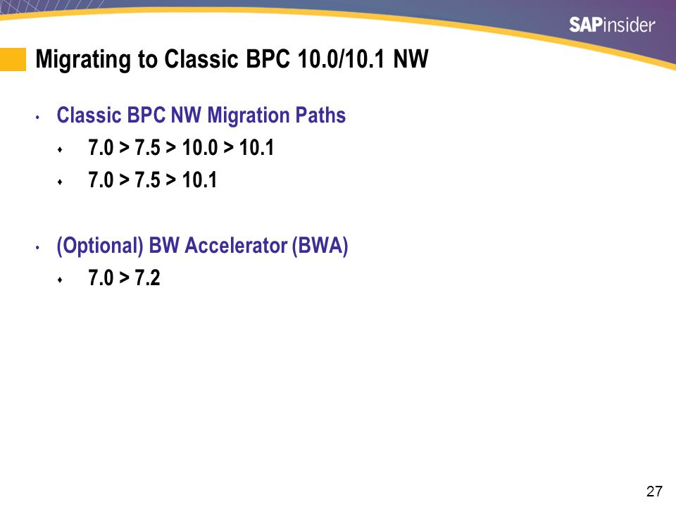 27 Migrating to Classic BPC 10.0/10.1 NW Classic BPC NW Migration Paths  7.0 > 7.5 > 10.0 > 10.1  7.0 > 7.5 > 10.1 (Optional) BW Accelerator (BWA)  7.0 > 7.2