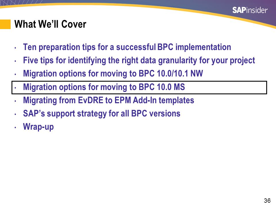 36 What We'll Cover Ten preparation tips for a successful BPC implementation Five tips for identifying the right data granularity for your project Migration options for moving to BPC 10.0/10.1 NW Migration options for moving to BPC 10.0 MS Migrating from EvDRE to EPM Add-In templates SAP's support strategy for all BPC versions Wrap-up