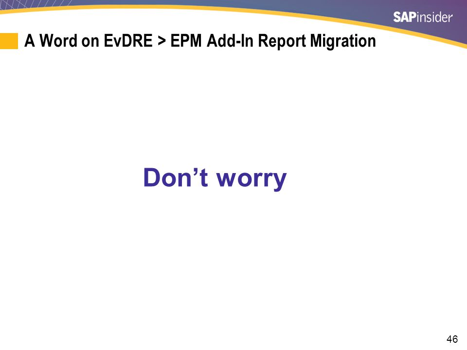 46 A Word on EvDRE > EPM Add-In Report Migration Don't worry