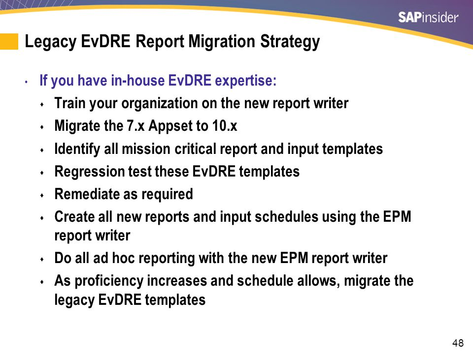 48 Legacy EvDRE Report Migration Strategy If you have in-house EvDRE expertise:  Train your organization on the new report writer  Migrate the 7.x Appset to 10.x  Identify all mission critical report and input templates  Regression test these EvDRE templates  Remediate as required  Create all new reports and input schedules using the EPM report writer  Do all ad hoc reporting with the new EPM report writer  As proficiency increases and schedule allows, migrate the legacy EvDRE templates