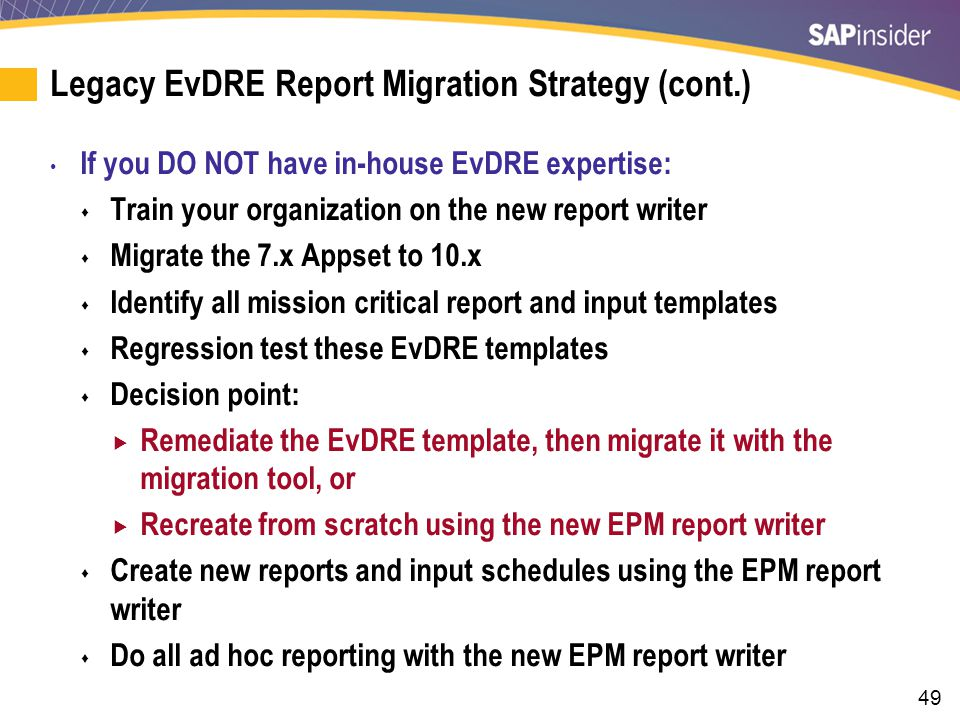 49 Legacy EvDRE Report Migration Strategy (cont.) If you DO NOT have in-house EvDRE expertise:  Train your organization on the new report writer  Migrate the 7.x Appset to 10.x  Identify all mission critical report and input templates  Regression test these EvDRE templates  Decision point:  Remediate the EvDRE template, then migrate it with the migration tool, or  Recreate from scratch using the new EPM report writer  Create new reports and input schedules using the EPM report writer  Do all ad hoc reporting with the new EPM report writer