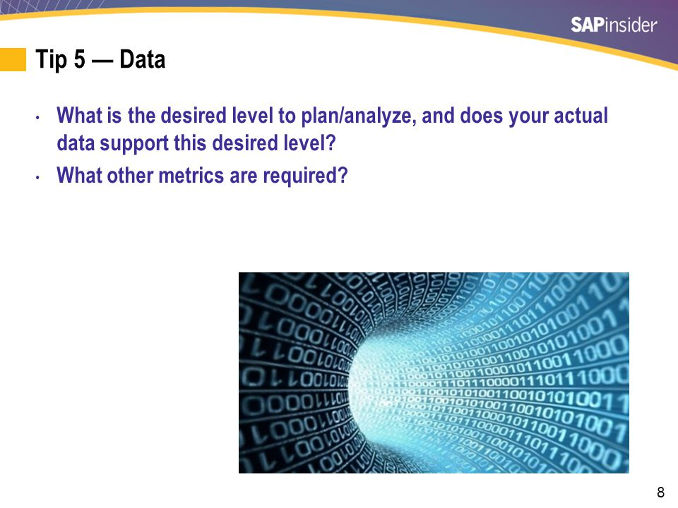 8 Tip 5 — Data What is the desired level to plan/analyze, and does your actual data support this desired level.