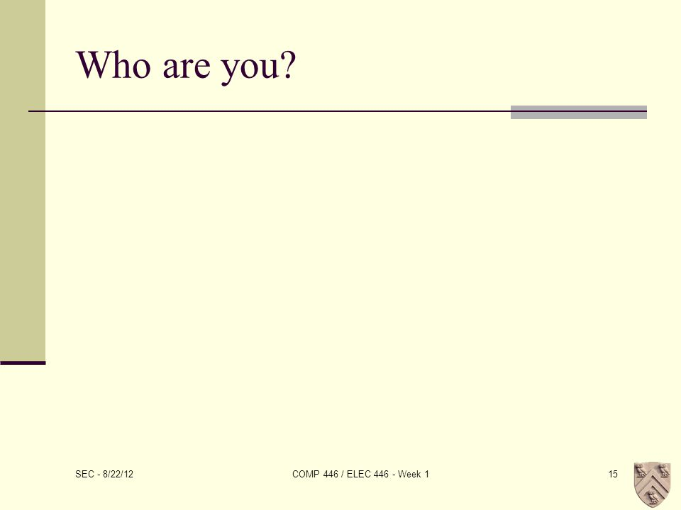 Who are you? SEC - 8/22/12 COMP 446 / ELEC 446 - Week 115