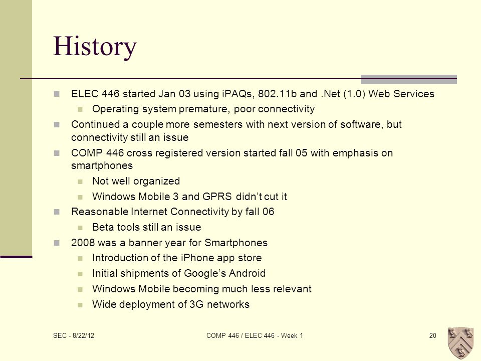 History ELEC 446 started Jan 03 using iPAQs, 802.11b and.Net (1.0) Web Services Operating system premature, poor connectivity Continued a couple more semesters with next version of software, but connectivity still an issue COMP 446 cross registered version started fall 05 with emphasis on smartphones Not well organized Windows Mobile 3 and GPRS didn't cut it Reasonable Internet Connectivity by fall 06 Beta tools still an issue 2008 was a banner year for Smartphones Introduction of the iPhone app store Initial shipments of Google's Android Windows Mobile becoming much less relevant Wide deployment of 3G networks SEC - 8/22/12 COMP 446 / ELEC 446 - Week 120