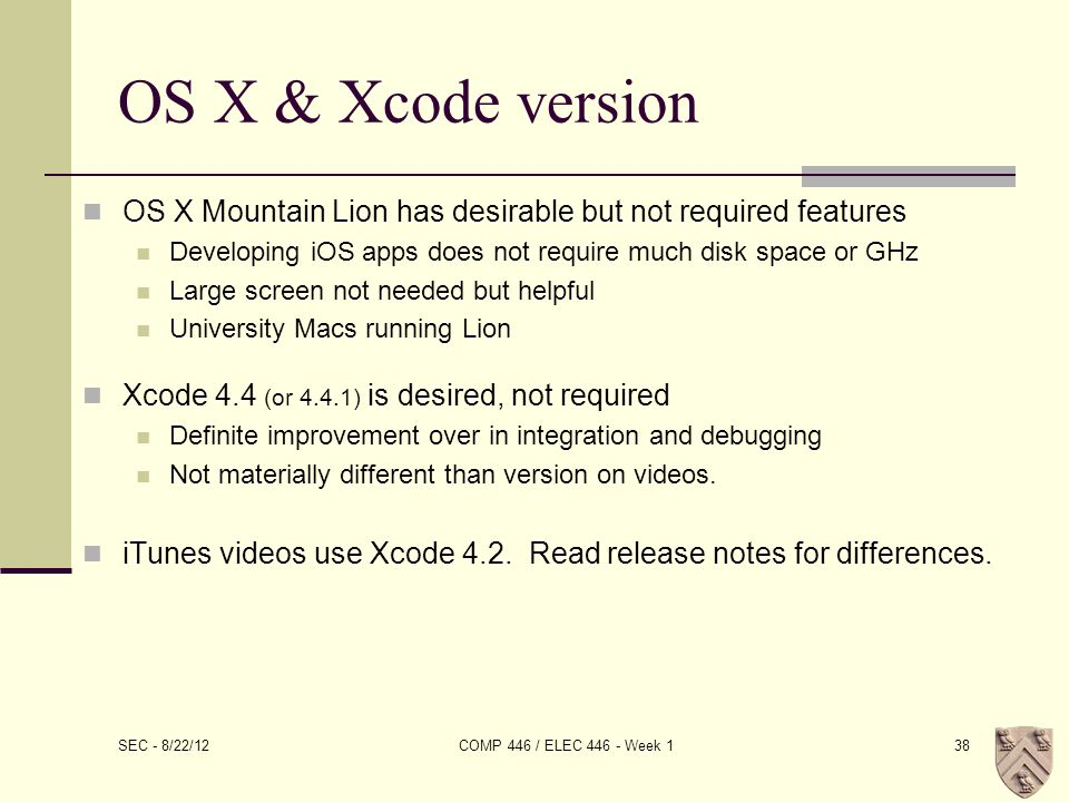 OS X & Xcode version OS X Mountain Lion has desirable but not required features Developing iOS apps does not require much disk space or GHz Large screen not needed but helpful University Macs running Lion Xcode 4.4 (or 4.4.1) is desired, not required Definite improvement over in integration and debugging Not materially different than version on videos.
