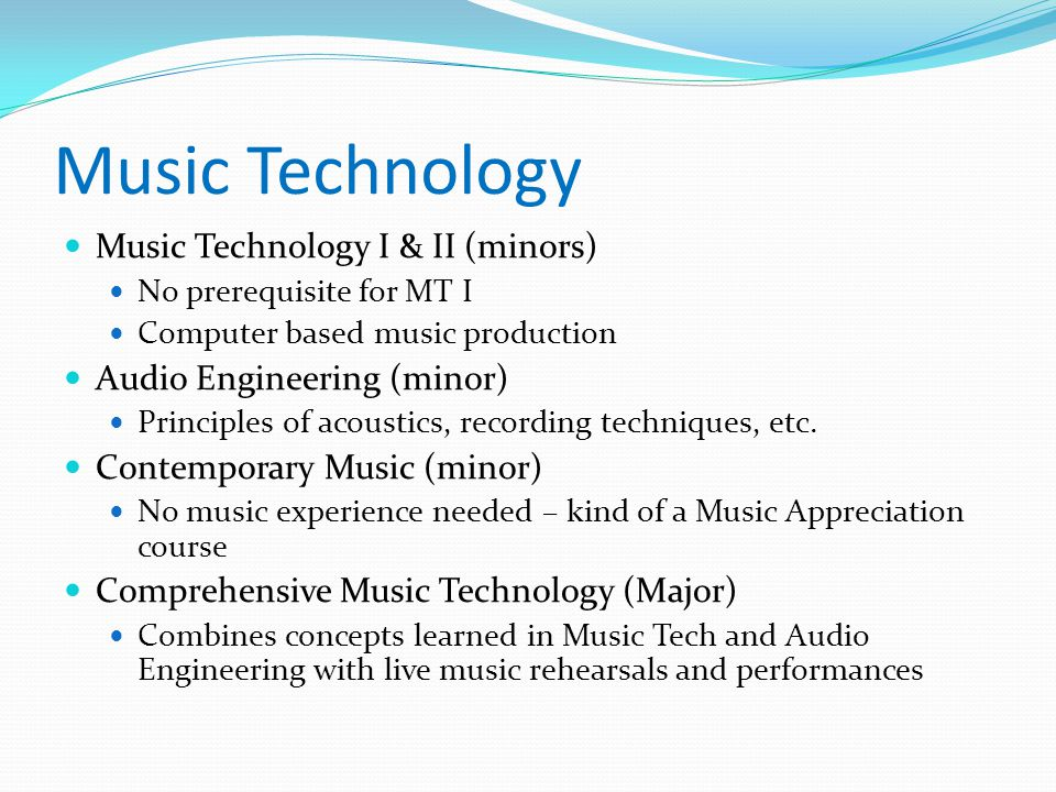 Music Technology Music Technology I & II (minors) No prerequisite for MT I Computer based music production Audio Engineering (minor) Principles of acoustics, recording techniques, etc.