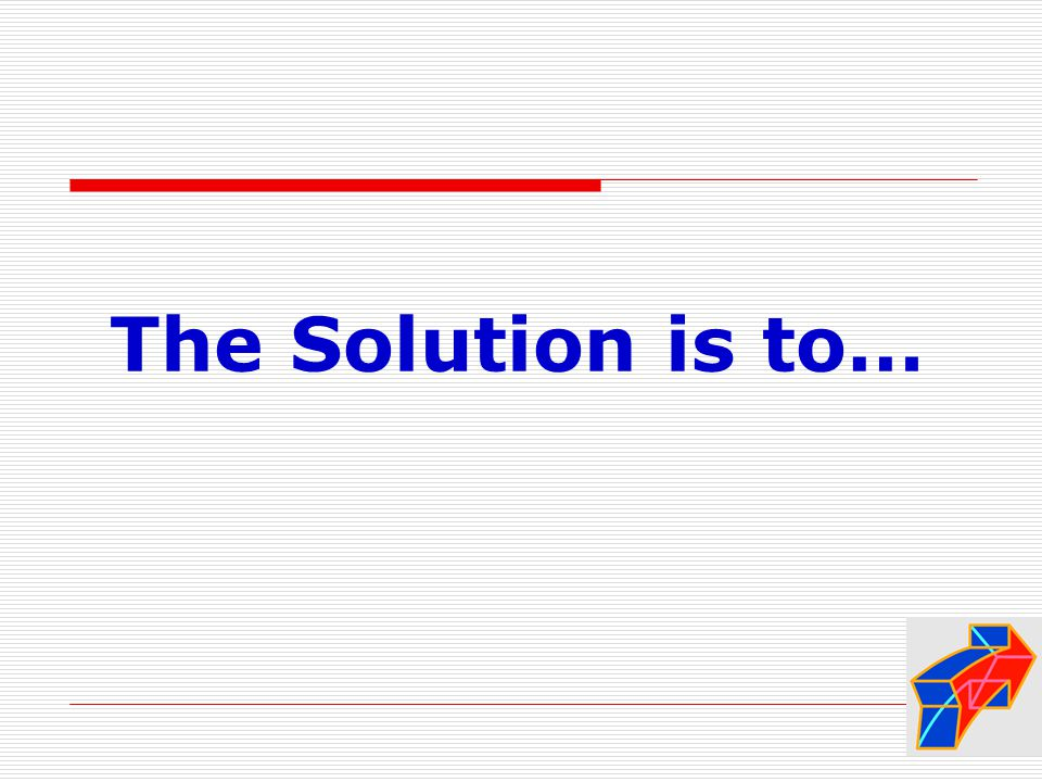 The Solution is to…