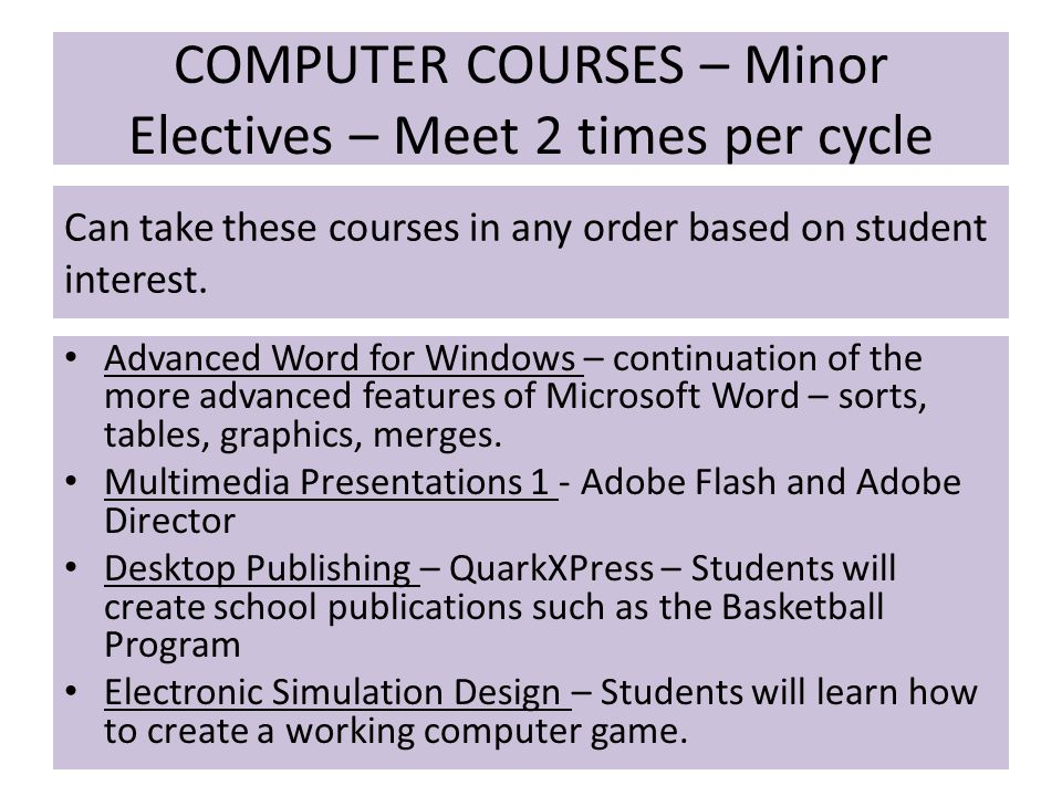 COMPUTER COURSES – Minor Electives – Meet 2 times per cycle Advanced Word for Windows – continuation of the more advanced features of Microsoft Word – sorts, tables, graphics, merges.