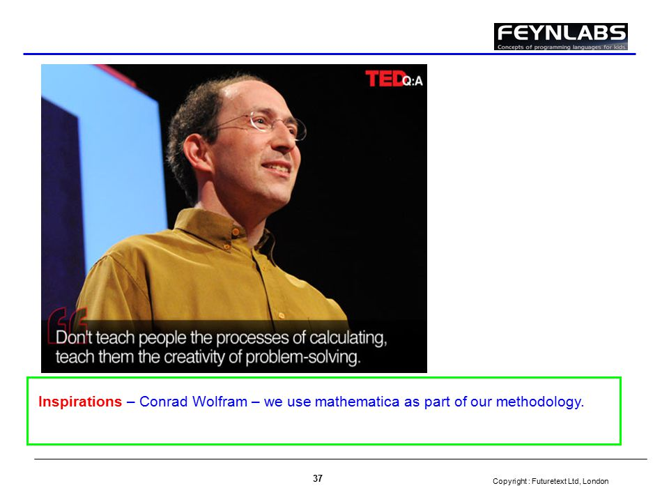 Copyright : Futuretext Ltd, London 37 Inspirations – Conrad Wolfram – we use mathematica as part of our methodology.
