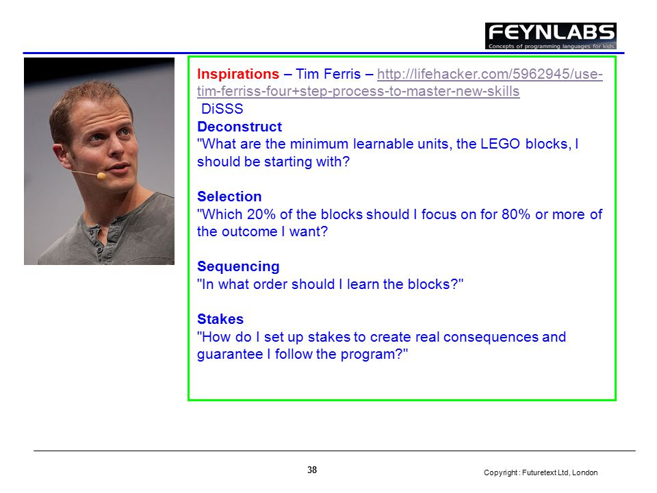 Copyright : Futuretext Ltd, London 38 Inspirations – Tim Ferris – http://lifehacker.com/5962945/use- tim-ferriss-four+step-process-to-master-new-skillshttp://lifehacker.com/5962945/use- tim-ferriss-four+step-process-to-master-new-skills DiSSS Deconstruct What are the minimum learnable units, the LEGO blocks, I should be starting with.