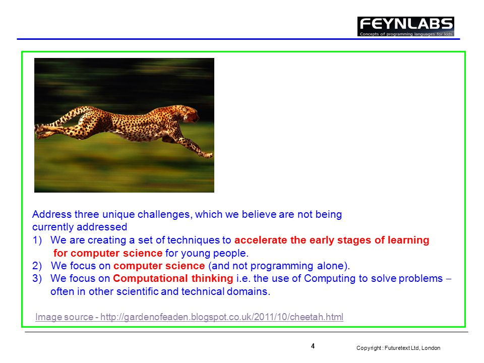 Copyright : Futuretext Ltd, London 4 Image source - http://gardenofeaden.blogspot.co.uk/2011/10/cheetah.html Address three unique challenges, which we believe are not being currently addressed 1)We are creating a set of techniques to accelerate the early stages of learning for computer science for young people.