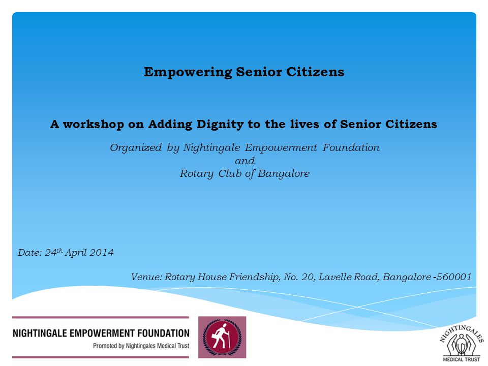 Empowering Senior Citizens A workshop on Adding Dignity to the lives of Senior Citizens Organized by Nightingale Empowerment Foundation and Rotary Club of Bangalore Venue: Rotary House Friendship, No.
