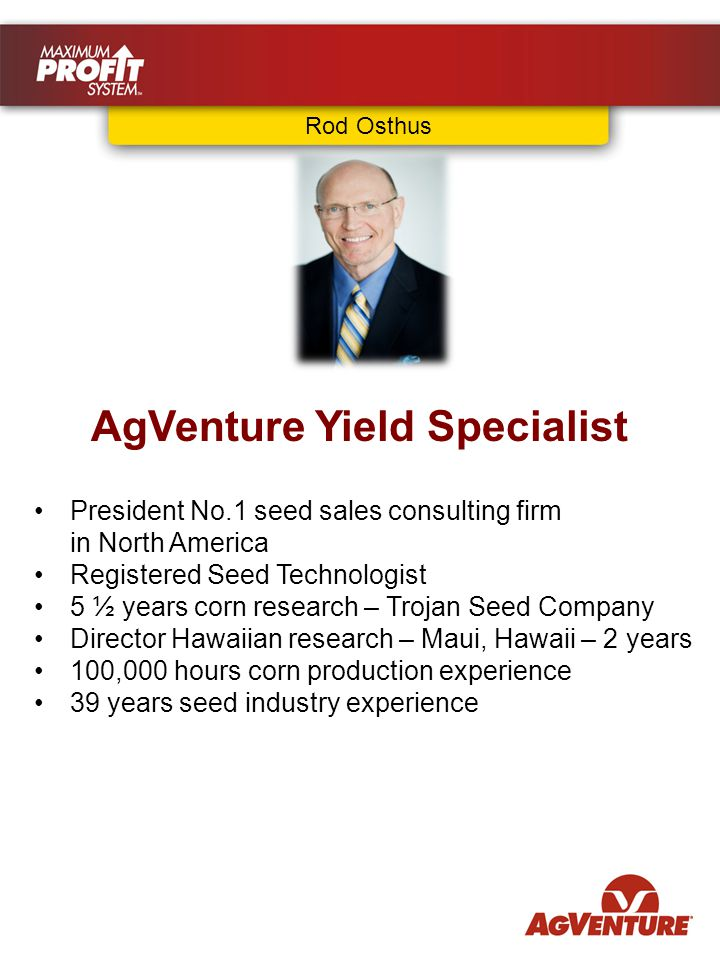 Rod Osthus AgVenture Yield Specialist President No.1 seed sales consulting firm in North America Registered Seed Technologist 5 ½ years corn research – Trojan Seed Company Director Hawaiian research – Maui, Hawaii – 2 years 100,000 hours corn production experience 39 years seed industry experience