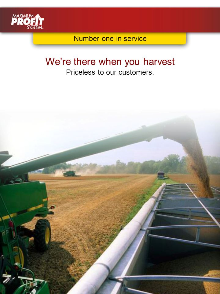 We're there when you harvest Priceless to our customers. Number one in service