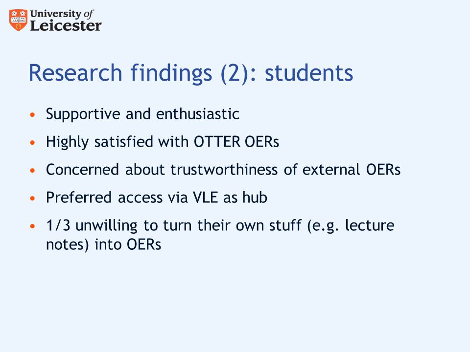 Research findings (2): students Supportive and enthusiastic Highly satisfied with OTTER OERs Concerned about trustworthiness of external OERs Preferred access via VLE as hub 1/3 unwilling to turn their own stuff (e.g.