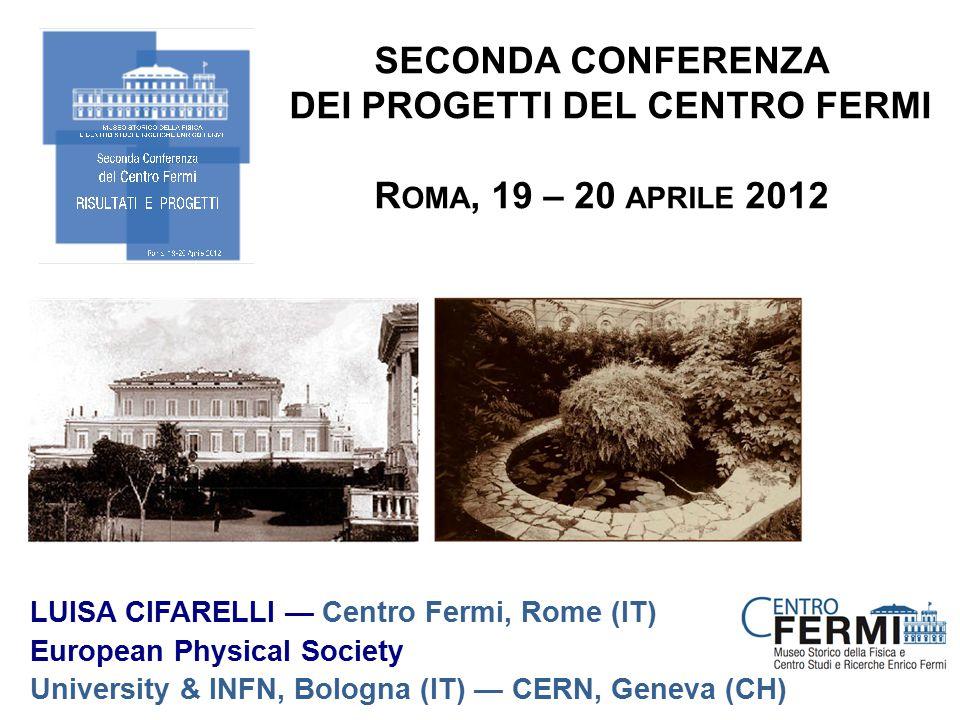 LUISA CIFARELLI — Centro Fermi, Rome (IT) European Physical Society University & INFN, Bologna (IT) — CERN, Geneva (CH) SECONDA CONFERENZA DEI PROGETTI DEL CENTRO FERMI R OMA, 19 – 20 APRILE 2012