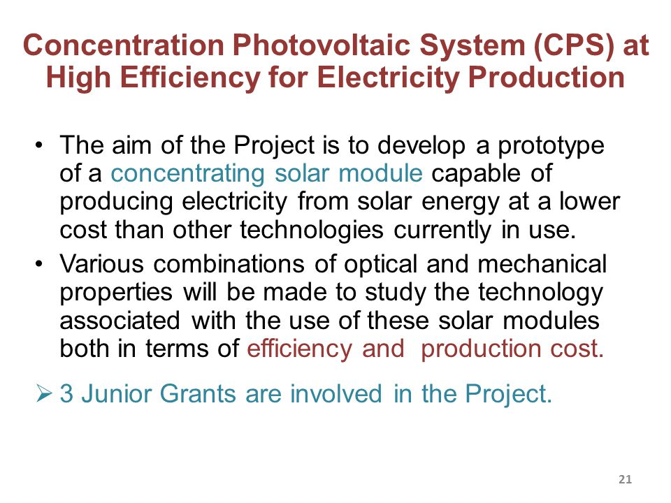 Concentration Photovoltaic System (CPS) at High Efficiency for Electricity Production The aim of the Project is to develop a prototype of a concentrating solar module capable of producing electricity from solar energy at a lower cost than other technologies currently in use.