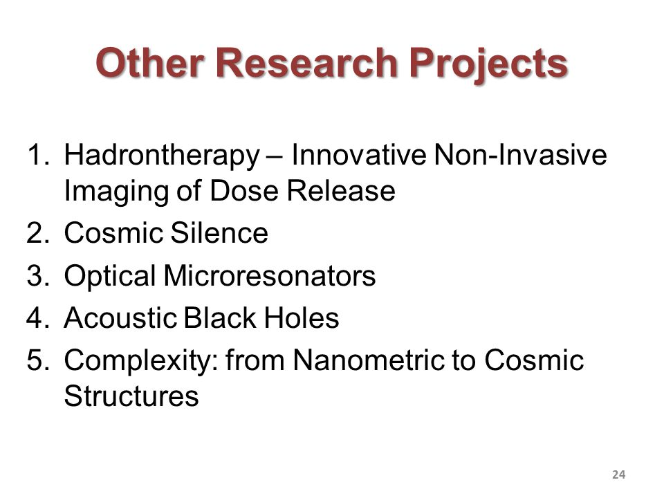 Other Research Projects 1.Hadrontherapy – Innovative Non-Invasive Imaging of Dose Release 2.Cosmic Silence 3.Optical Microresonators 4.Acoustic Black