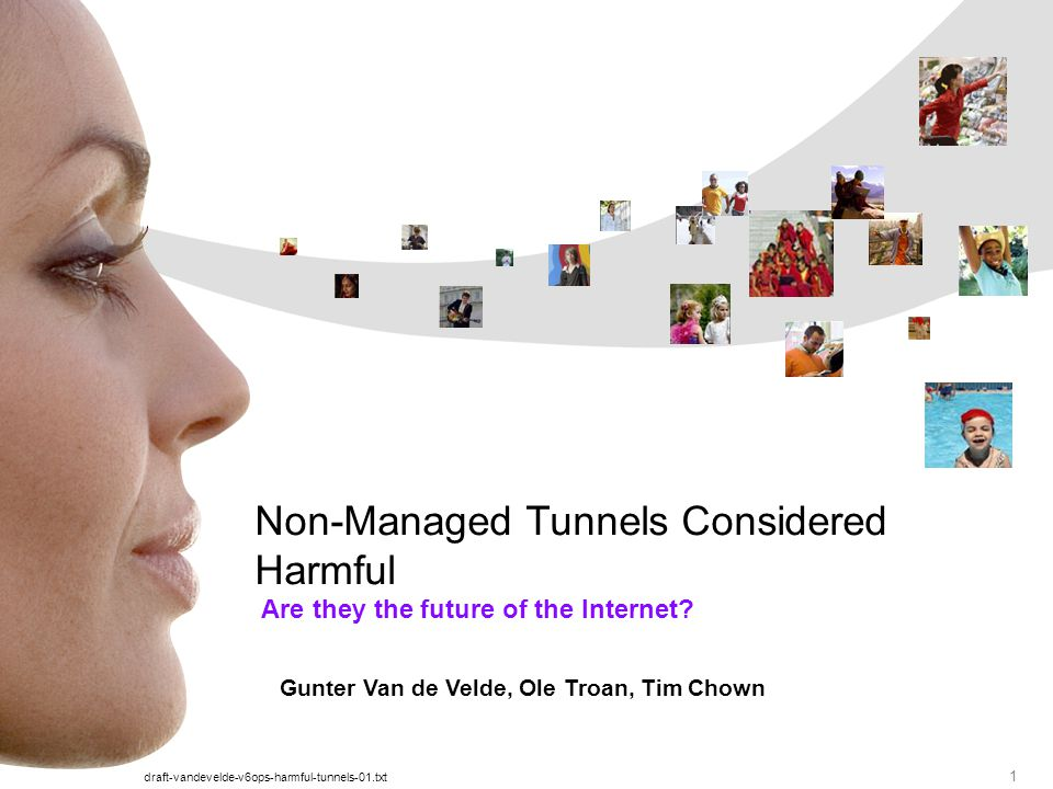 draft-vandevelde-v6ops-harmful-tunnels-01.txt 1 Are they the future of the Internet? Non-Managed Tunnels Considered Harmful Gunter Van de Velde, Ole T