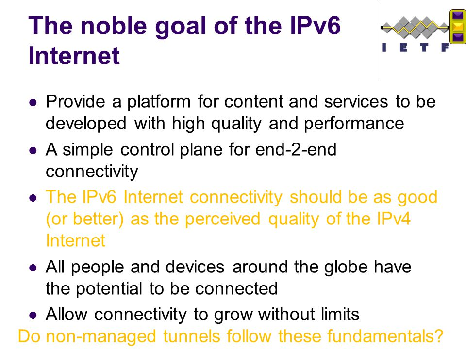 The noble goal of the IPv6 Internet Provide a platform for content and services to be developed with high quality and performance A simple control pla