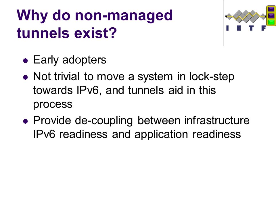 Why do non-managed tunnels exist? Early adopters Not trivial to move a system in lock-step towards IPv6, and tunnels aid in this process Provide de-co